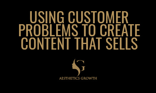 Using Customers Problems To Create Content That Sells   Blow Up Your Aesthetics Clinic